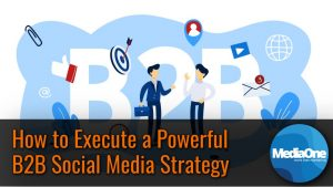 How to Execute a Powerful B2B Social Media Strategy